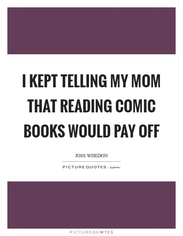 I kept telling my mom that reading comic books would pay off Picture Quote #1