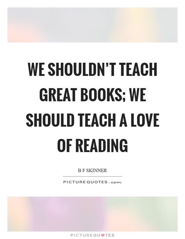 We shouldn't teach great books; we should teach a love of reading Picture Quote #1