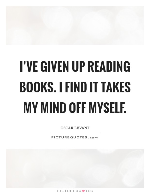 I've given up reading books. I find it takes my mind off myself Picture Quote #1