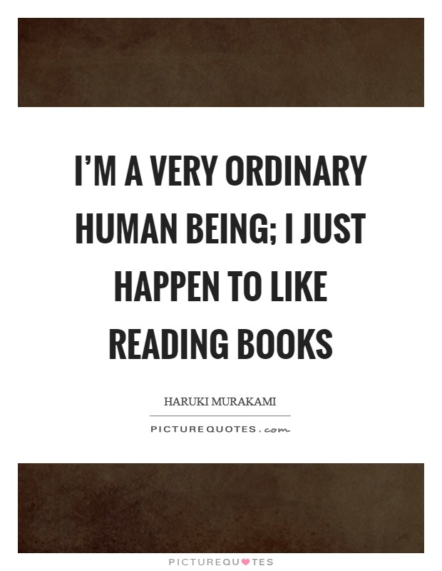 I'm a very ordinary human being; I just happen to like reading books Picture Quote #1