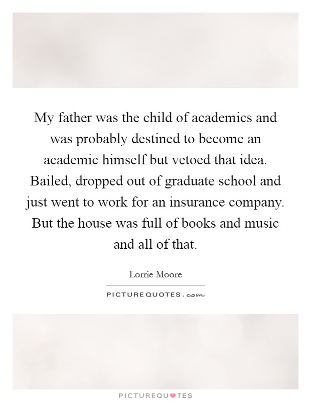 My father was the child of academics and was probably destined to become an academic himself but vetoed that idea. Bailed, dropped out of graduate school and just went to work for an insurance company. But the house was full of books and music and all of that Picture Quote #1