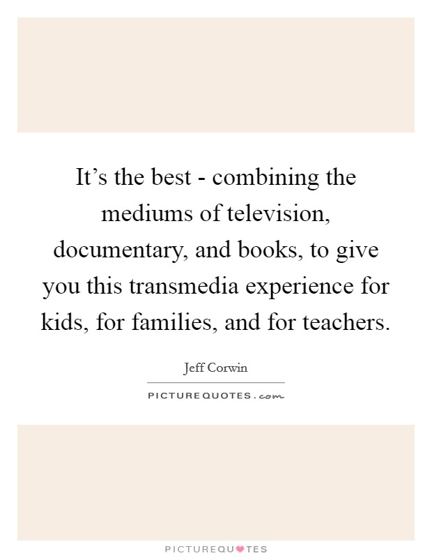 It's the best - combining the mediums of television, documentary, and books, to give you this transmedia experience for kids, for families, and for teachers Picture Quote #1