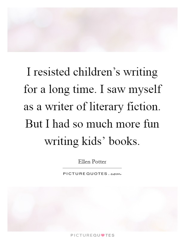 I resisted children's writing for a long time. I saw myself as a writer of literary fiction. But I had so much more fun writing kids' books Picture Quote #1