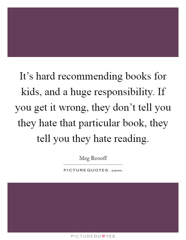 It's hard recommending books for kids, and a huge responsibility. If you get it wrong, they don't tell you they hate that particular book, they tell you they hate reading Picture Quote #1