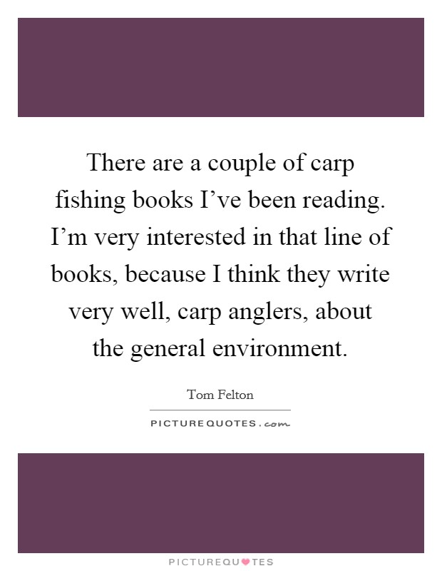 There are a couple of carp fishing books I've been reading. I'm very interested in that line of books, because I think they write very well, carp anglers, about the general environment Picture Quote #1