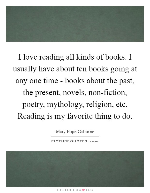 I love reading all kinds of books. I usually have about ten books going at any one time - books about the past, the present, novels, non-fiction, poetry, mythology, religion, etc. Reading is my favorite thing to do Picture Quote #1