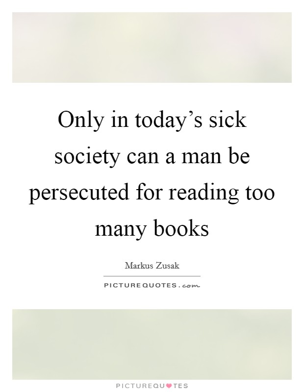Only in today's sick society can a man be persecuted for reading too many books Picture Quote #1
