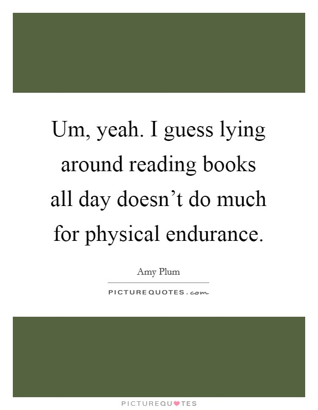 Um, yeah. I guess lying around reading books all day doesn't do much for physical endurance Picture Quote #1