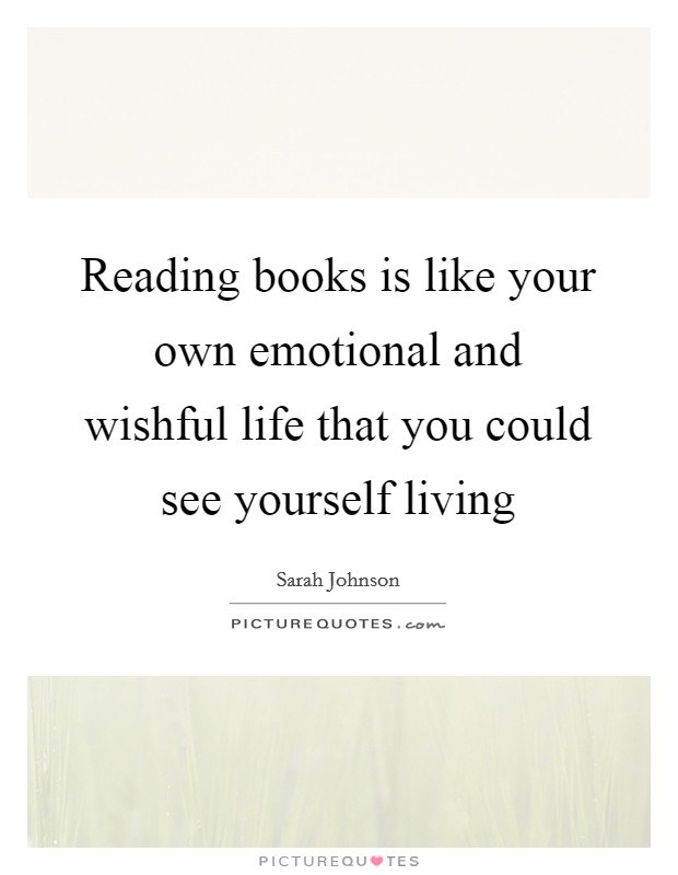 Reading books is like your own emotional and wishful life that you could see yourself living Picture Quote #1