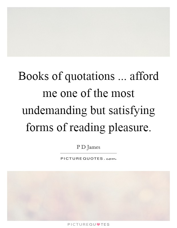 Books of quotations ... afford me one of the most undemanding but satisfying forms of reading pleasure Picture Quote #1