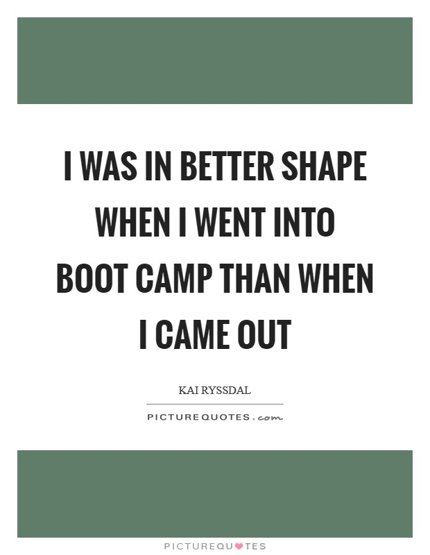 I was in better shape when I went into boot camp than when I came out Picture Quote #1