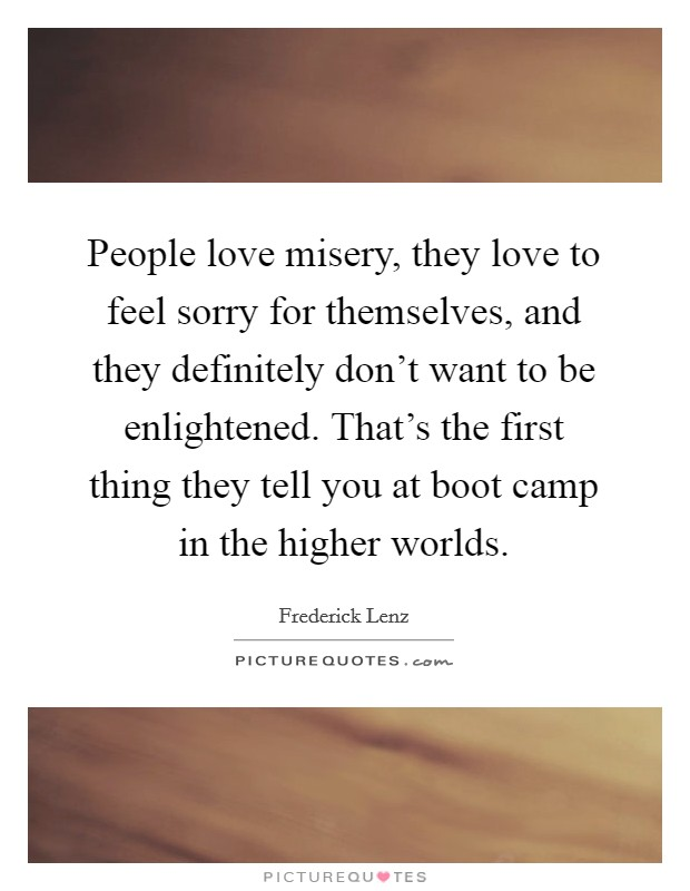 People love misery, they love to feel sorry for themselves, and they definitely don't want to be enlightened. That's the first thing they tell you at boot camp in the higher worlds Picture Quote #1