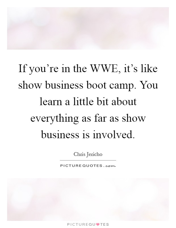 If you're in the WWE, it's like show business boot camp. You learn a little bit about everything as far as show business is involved. Picture Quote #1
