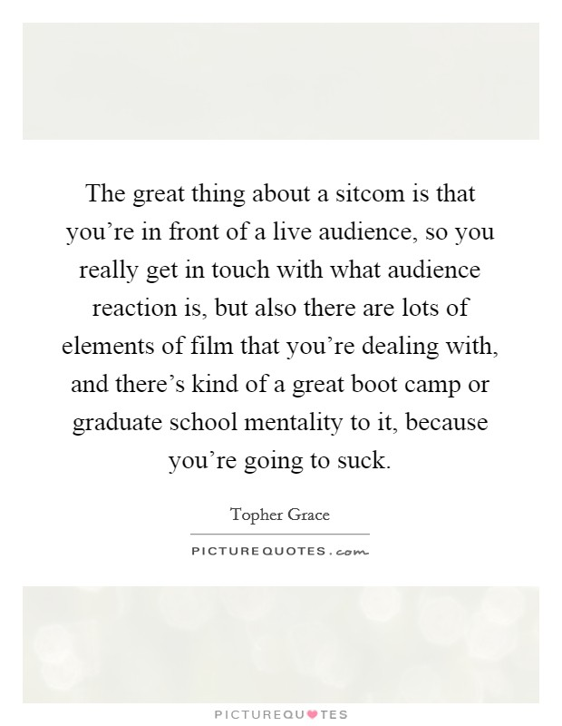 The great thing about a sitcom is that you're in front of a live audience, so you really get in touch with what audience reaction is, but also there are lots of elements of film that you're dealing with, and there's kind of a great boot camp or graduate school mentality to it, because you're going to suck Picture Quote #1