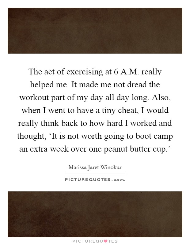 The act of exercising at 6 A.M. really helped me. It made me not dread the workout part of my day all day long. Also, when I went to have a tiny cheat, I would really think back to how hard I worked and thought, 'It is not worth going to boot camp an extra week over one peanut butter cup.' Picture Quote #1