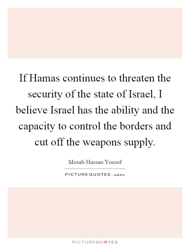 If Hamas continues to threaten the security of the state of Israel, I believe Israel has the ability and the capacity to control the borders and cut off the weapons supply Picture Quote #1