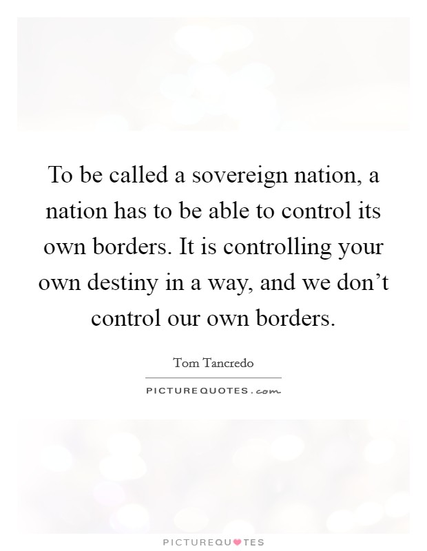 To be called a sovereign nation, a nation has to be able to control its own borders. It is controlling your own destiny in a way, and we don't control our own borders Picture Quote #1