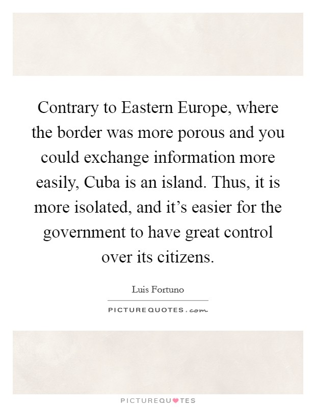 Contrary to Eastern Europe, where the border was more porous and you could exchange information more easily, Cuba is an island. Thus, it is more isolated, and it's easier for the government to have great control over its citizens Picture Quote #1