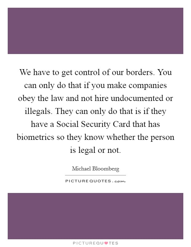 We have to get control of our borders. You can only do that if you make companies obey the law and not hire undocumented or illegals. They can only do that is if they have a Social Security Card that has biometrics so they know whether the person is legal or not Picture Quote #1