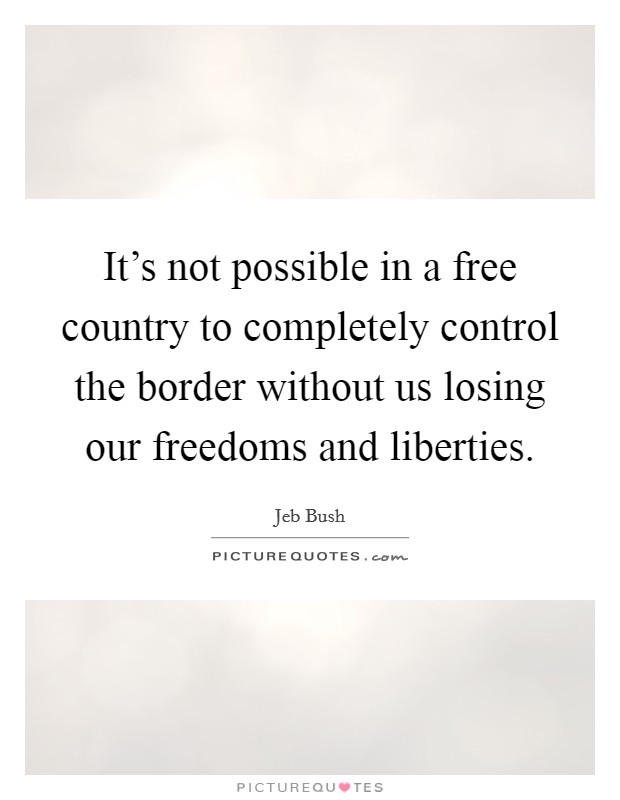 It's not possible in a free country to completely control the border without us losing our freedoms and liberties Picture Quote #1