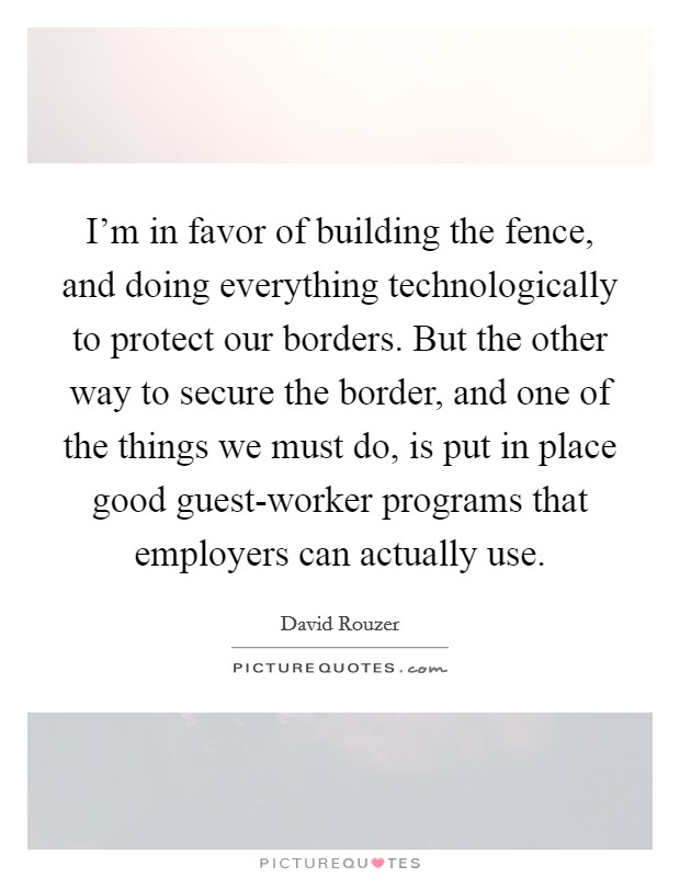 I'm in favor of building the fence, and doing everything technologically to protect our borders. But the other way to secure the border, and one of the things we must do, is put in place good guest-worker programs that employers can actually use Picture Quote #1
