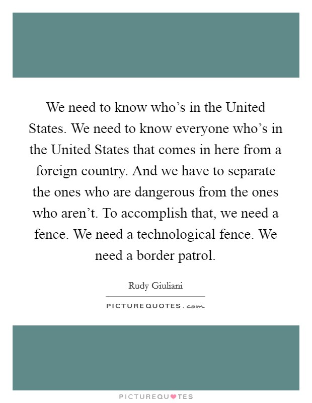 We need to know who's in the United States. We need to know everyone who's in the United States that comes in here from a foreign country. And we have to separate the ones who are dangerous from the ones who aren't. To accomplish that, we need a fence. We need a technological fence. We need a border patrol Picture Quote #1