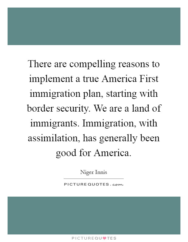 There are compelling reasons to implement a true America First immigration plan, starting with border security. We are a land of immigrants. Immigration, with assimilation, has generally been good for America Picture Quote #1
