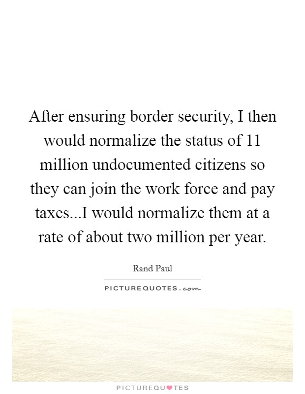 After ensuring border security, I then would normalize the status of 11 million undocumented citizens so they can join the work force and pay taxes...I would normalize them at a rate of about two million per year. Picture Quote #1