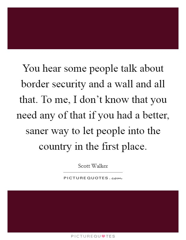 You hear some people talk about border security and a wall and all that. To me, I don't know that you need any of that if you had a better, saner way to let people into the country in the first place. Picture Quote #1