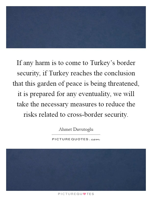 If any harm is to come to Turkey's border security, if Turkey reaches the conclusion that this garden of peace is being threatened, it is prepared for any eventuality, we will take the necessary measures to reduce the risks related to cross-border security Picture Quote #1