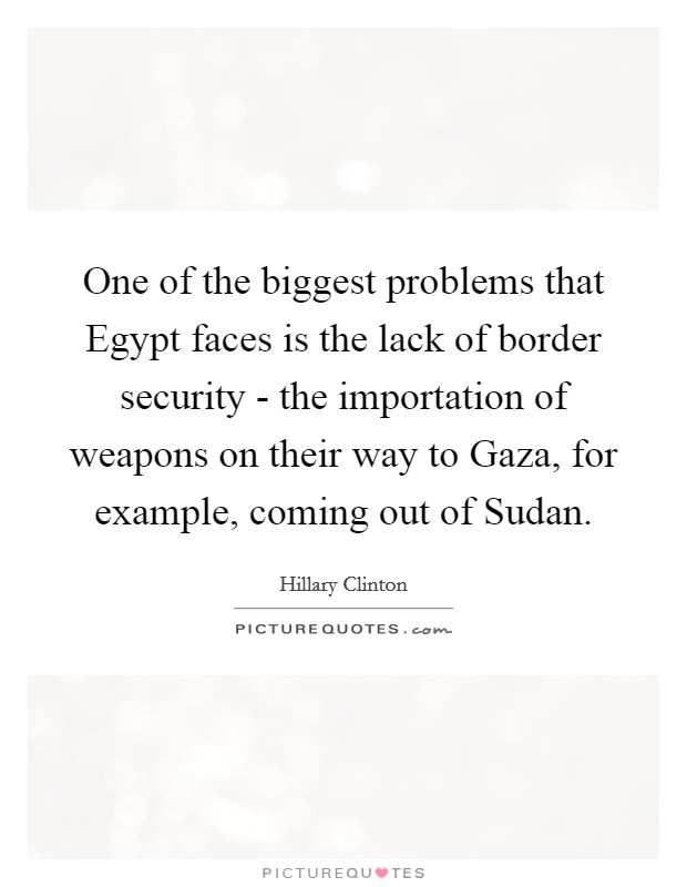 One of the biggest problems that Egypt faces is the lack of border security - the importation of weapons on their way to Gaza, for example, coming out of Sudan Picture Quote #1