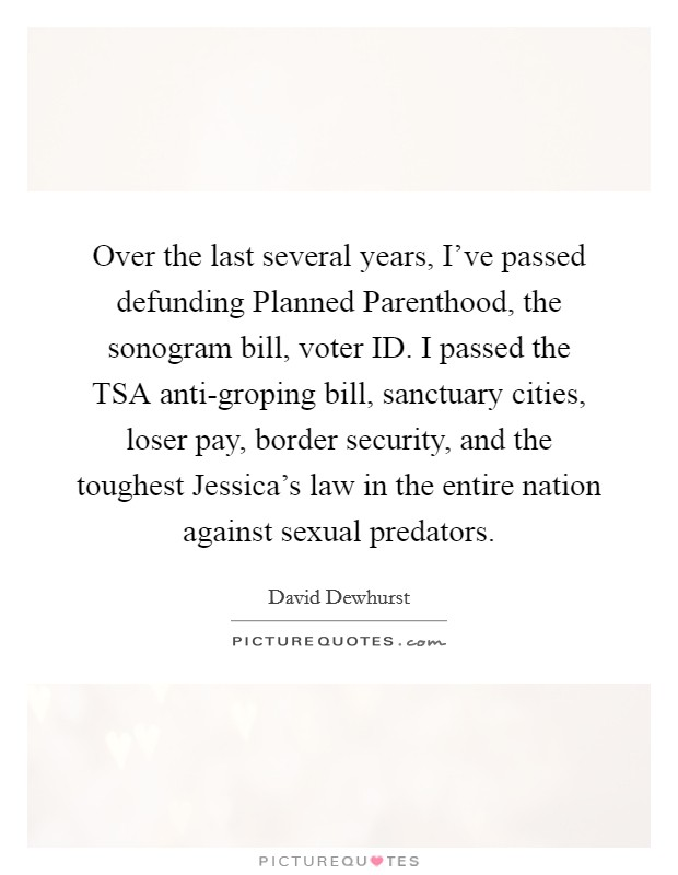 Over the last several years, I've passed defunding Planned Parenthood, the sonogram bill, voter ID. I passed the TSA anti-groping bill, sanctuary cities, loser pay, border security, and the toughest Jessica's law in the entire nation against sexual predators Picture Quote #1