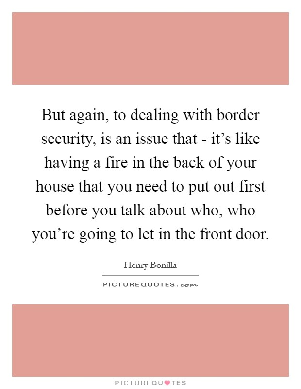 But again, to dealing with border security, is an issue that - it's like having a fire in the back of your house that you need to put out first before you talk about who, who you're going to let in the front door Picture Quote #1