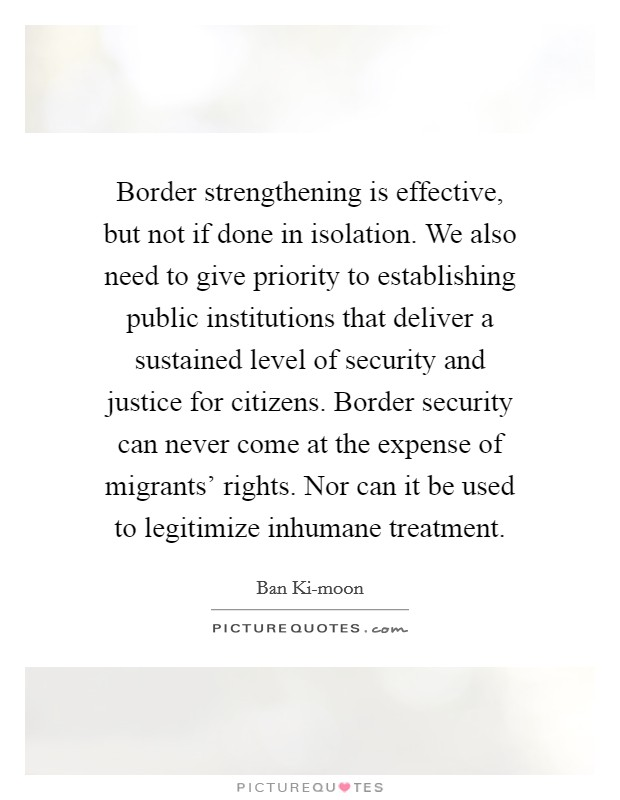 Border strengthening is effective, but not if done in isolation. We also need to give priority to establishing public institutions that deliver a sustained level of security and justice for citizens. Border security can never come at the expense of migrants' rights. Nor can it be used to legitimize inhumane treatment. Picture Quote #1