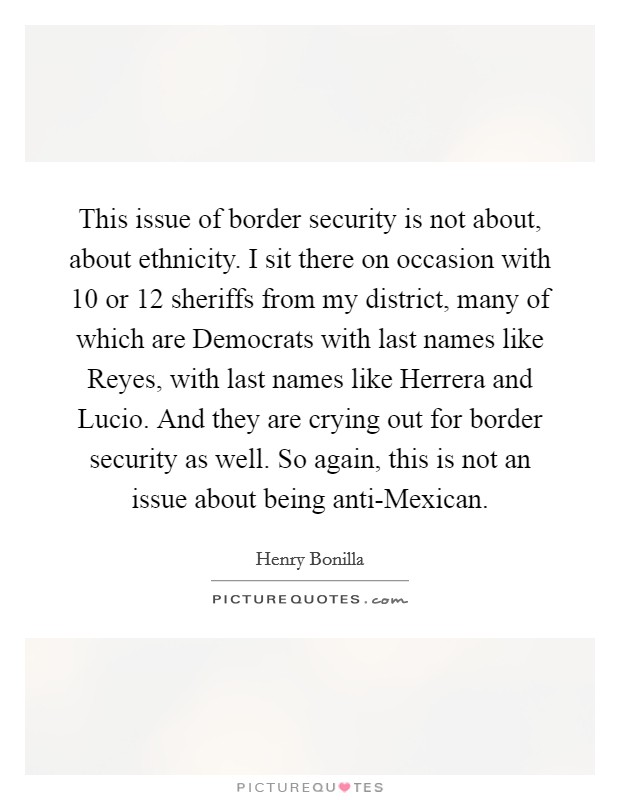 This issue of border security is not about, about ethnicity. I sit there on occasion with 10 or 12 sheriffs from my district, many of which are Democrats with last names like Reyes, with last names like Herrera and Lucio. And they are crying out for border security as well. So again, this is not an issue about being anti-Mexican Picture Quote #1
