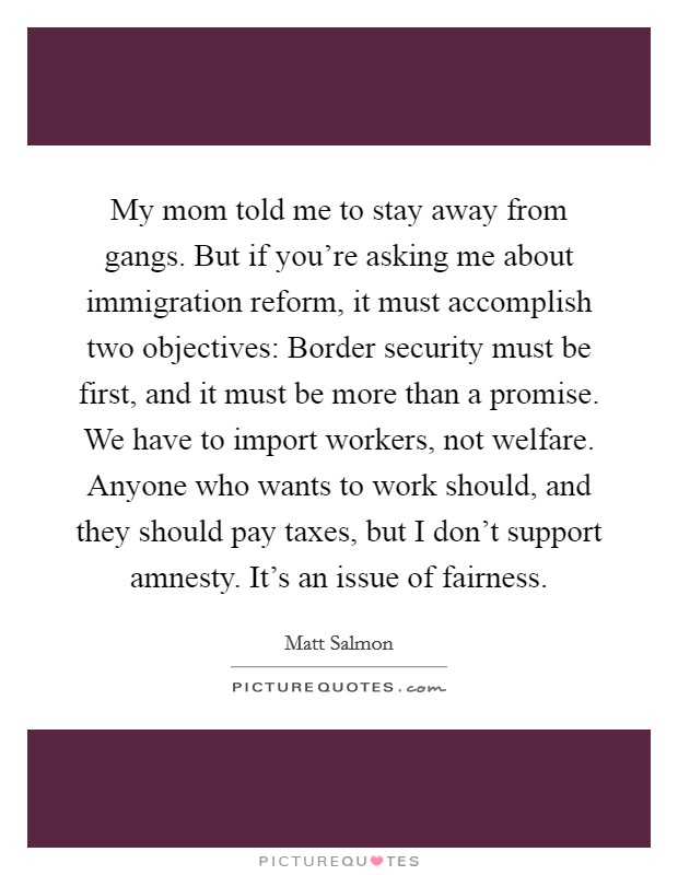 My mom told me to stay away from gangs. But if you're asking me about immigration reform, it must accomplish two objectives: Border security must be first, and it must be more than a promise. We have to import workers, not welfare. Anyone who wants to work should, and they should pay taxes, but I don't support amnesty. It's an issue of fairness Picture Quote #1
