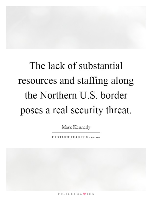The lack of substantial resources and staffing along the Northern U.S. border poses a real security threat Picture Quote #1