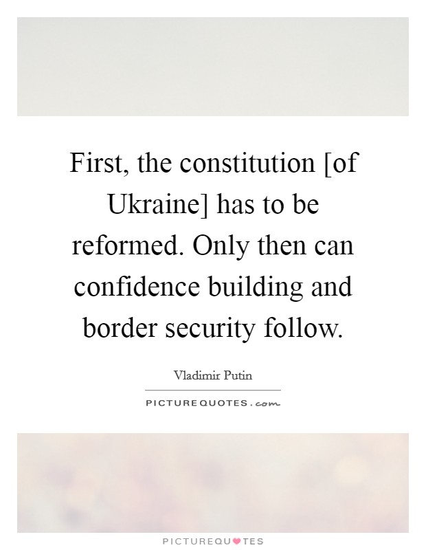 First, the constitution [of Ukraine] has to be reformed. Only then can confidence building and border security follow Picture Quote #1