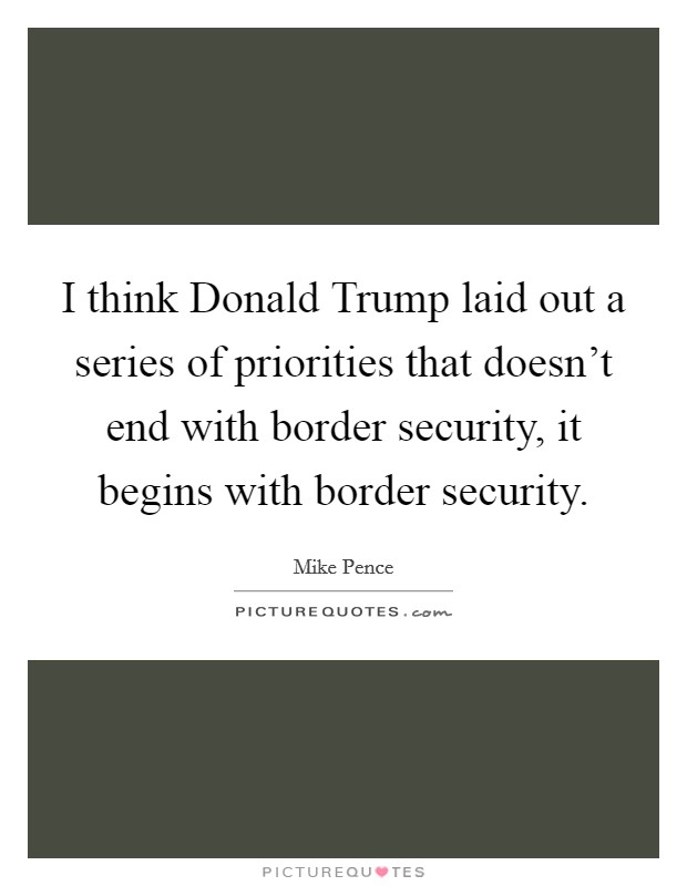 I think Donald Trump laid out a series of priorities that doesn't end with border security, it begins with border security Picture Quote #1