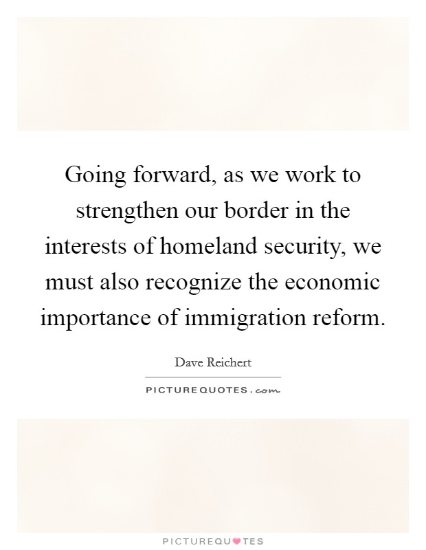 Going forward, as we work to strengthen our border in the interests of homeland security, we must also recognize the economic importance of immigration reform Picture Quote #1