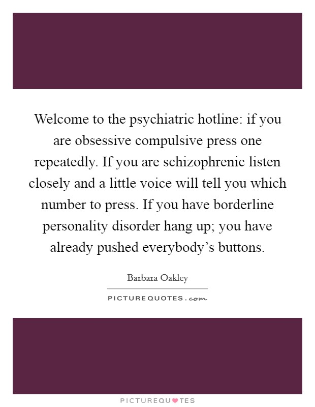 Welcome to the psychiatric hotline: if you are obsessive compulsive press one repeatedly. If you are schizophrenic listen closely and a little voice will tell you which number to press. If you have borderline personality disorder hang up; you have already pushed everybody's buttons Picture Quote #1
