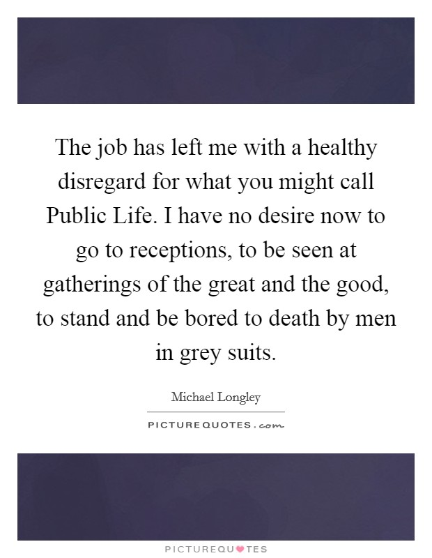 The job has left me with a healthy disregard for what you might call Public Life. I have no desire now to go to receptions, to be seen at gatherings of the great and the good, to stand and be bored to death by men in grey suits Picture Quote #1