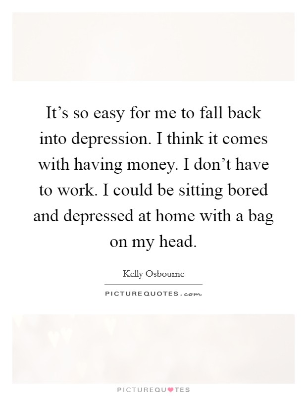 It's so easy for me to fall back into depression. I think it comes with having money. I don't have to work. I could be sitting bored and depressed at home with a bag on my head Picture Quote #1