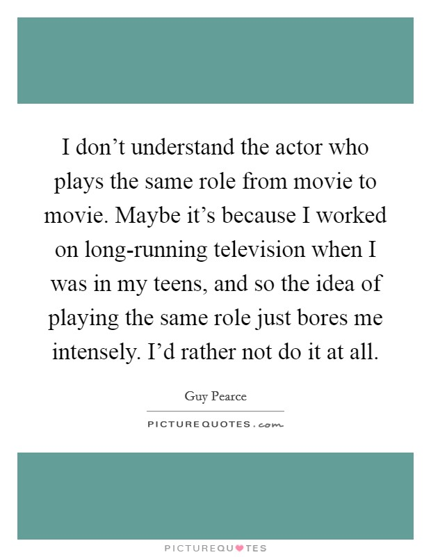 I don't understand the actor who plays the same role from movie to movie. Maybe it's because I worked on long-running television when I was in my teens, and so the idea of playing the same role just bores me intensely. I'd rather not do it at all Picture Quote #1