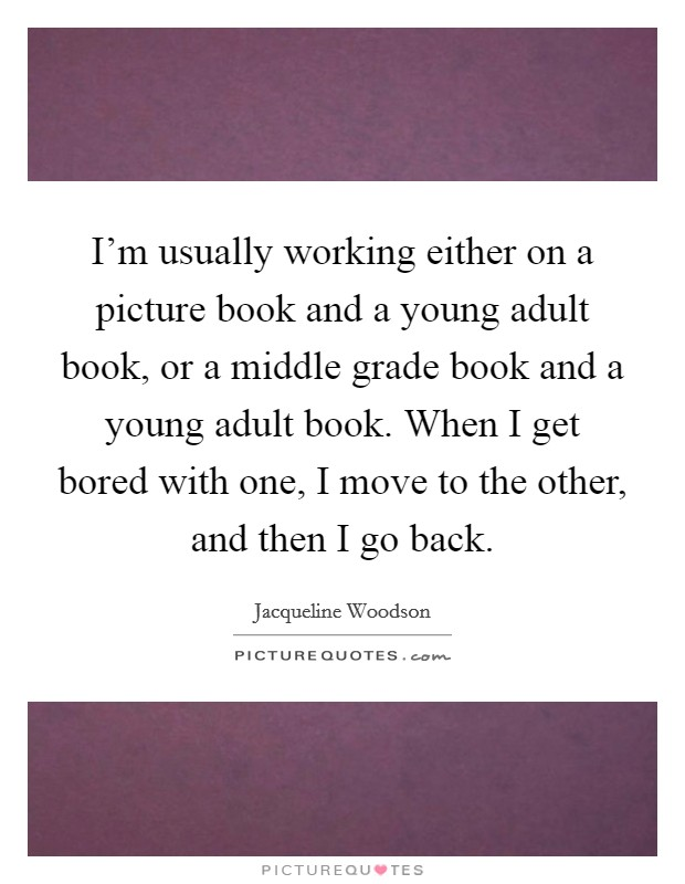 I'm usually working either on a picture book and a young adult book, or a middle grade book and a young adult book. When I get bored with one, I move to the other, and then I go back Picture Quote #1