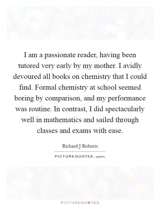 I am a passionate reader, having been tutored very early by my mother. I avidly devoured all books on chemistry that I could find. Formal chemistry at school seemed boring by comparison, and my performance was routine. In contrast, I did spectacularly well in mathematics and sailed through classes and exams with ease Picture Quote #1