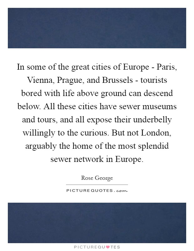 In some of the great cities of Europe - Paris, Vienna, Prague, and Brussels - tourists bored with life above ground can descend below. All these cities have sewer museums and tours, and all expose their underbelly willingly to the curious. But not London, arguably the home of the most splendid sewer network in Europe Picture Quote #1