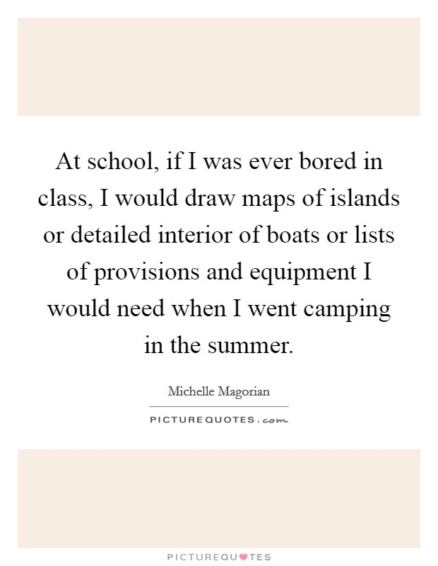 At school, if I was ever bored in class, I would draw maps of islands or detailed interior of boats or lists of provisions and equipment I would need when I went camping in the summer Picture Quote #1