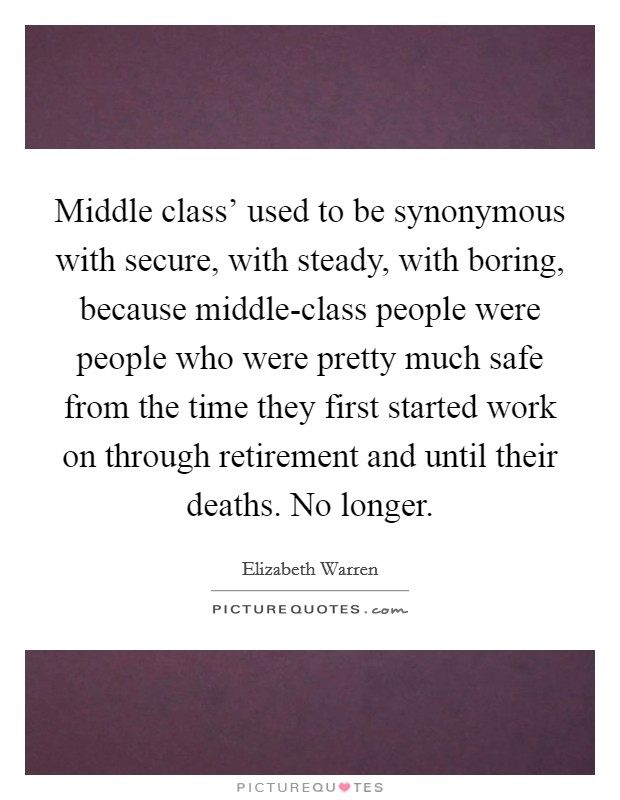 Middle class' used to be synonymous with secure, with steady, with boring, because middle-class people were people who were pretty much safe from the time they first started work on through retirement and until their deaths. No longer Picture Quote #1