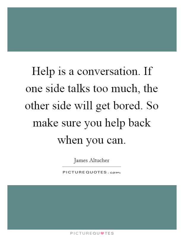 Help is a conversation. If one side talks too much, the other side will get bored. So make sure you help back when you can. Picture Quote #1